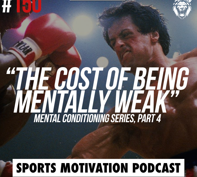 150: The Cost of being mentally weak (Mental Conditioning Series, Part 4)