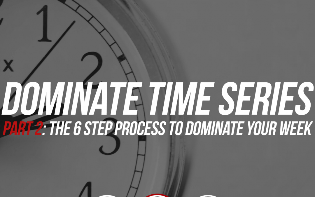 171: Dominate Time, Part 2: The 6 Step Process To Dominate Your Week