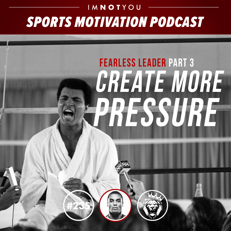 235: Fearless Leader Part 3: Create More Pressure